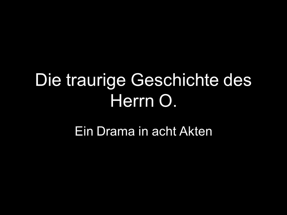 Die traurige Geschichte des Herrn O. Ein Drama in acht Akten