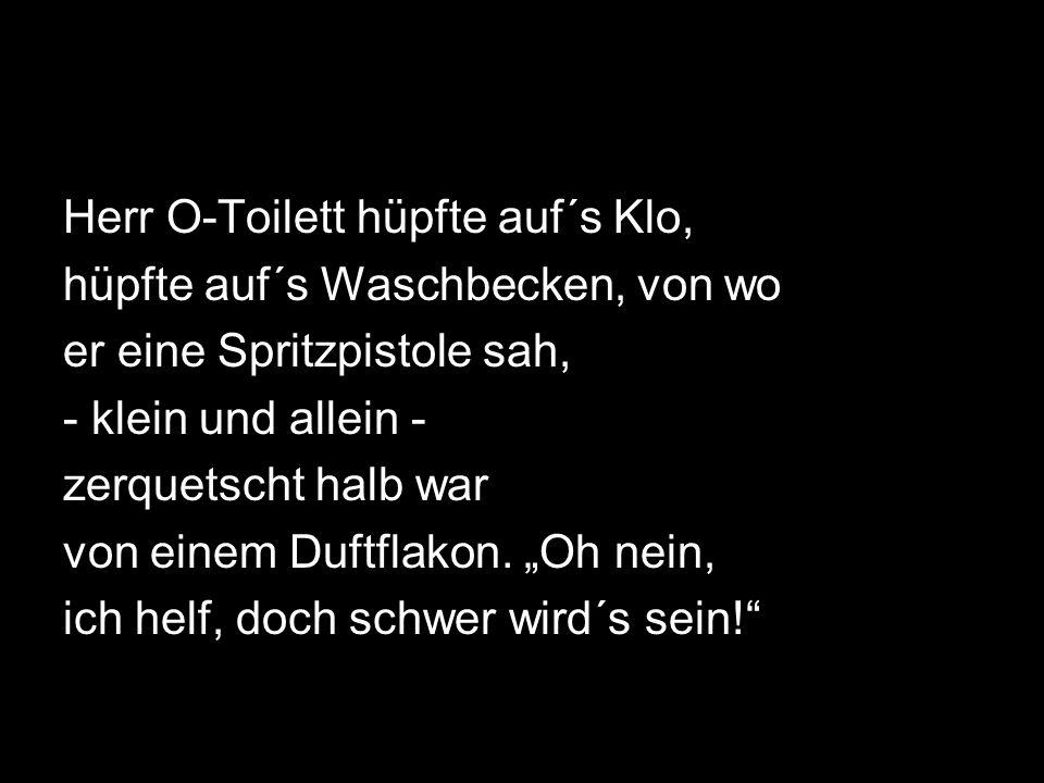 Herr O-Toilett hüpfte auf´s Klo, hüpfte auf´s Waschbecken, von wo er eine Spritzpistole sah, - klein und allein - zerquetscht halb war von einem Duftflakon.