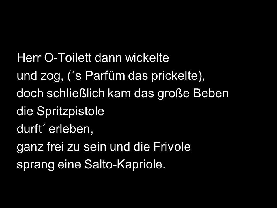 Herr O-Toilett dann wickelte und zog, (´s Parfüm das prickelte), doch schließlich kam das große Beben die Spritzpistole durft´ erleben, ganz frei zu sein und die Frivole sprang eine Salto-Kapriole.
