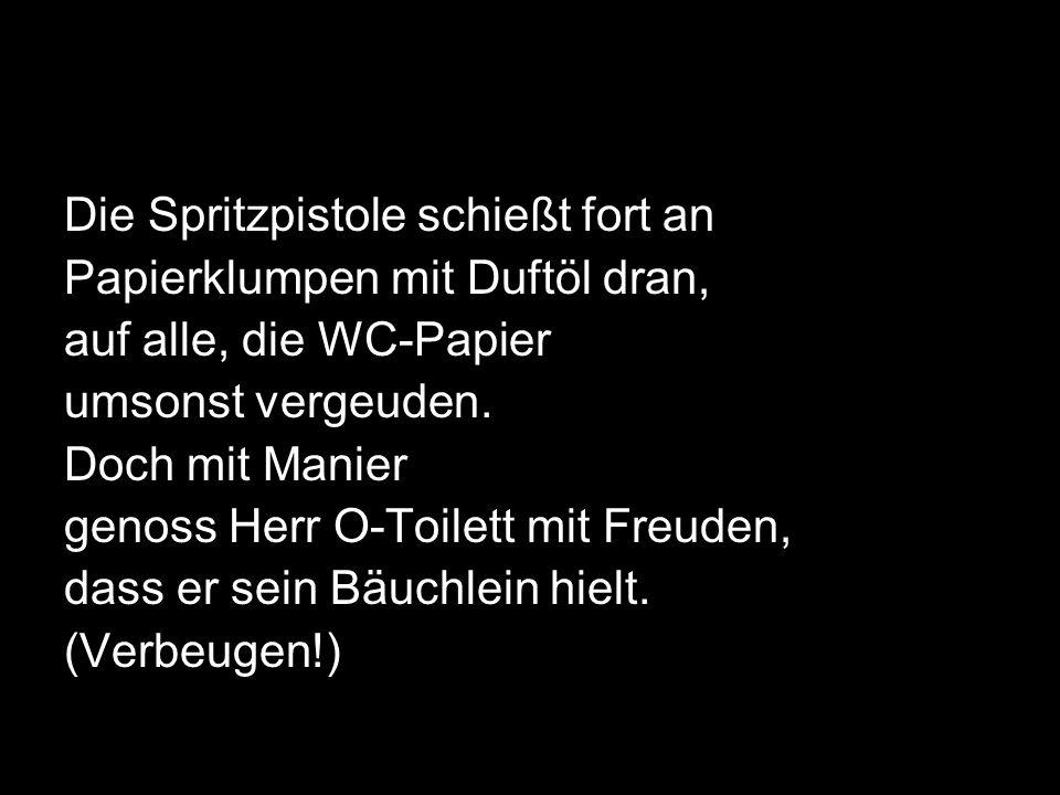 Die Spritzpistole schießt fort an Papierklumpen mit Duftöl dran, auf alle, die WC-Papier umsonst vergeuden. Doch mit Manier genoss Herr O-Toilett mit