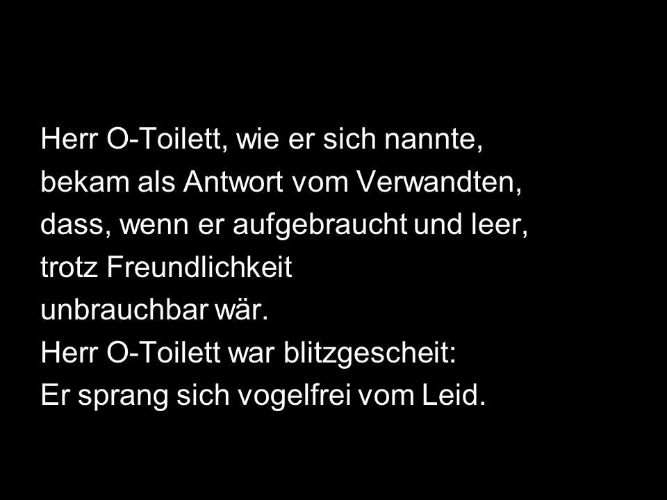 Herr O-Toilett, wie er sich nannte, bekam als Antwort vom Verwandten, dass, wenn er aufgebraucht und leer, trotz Freundlichkeit unbrauchbar wär. Herr