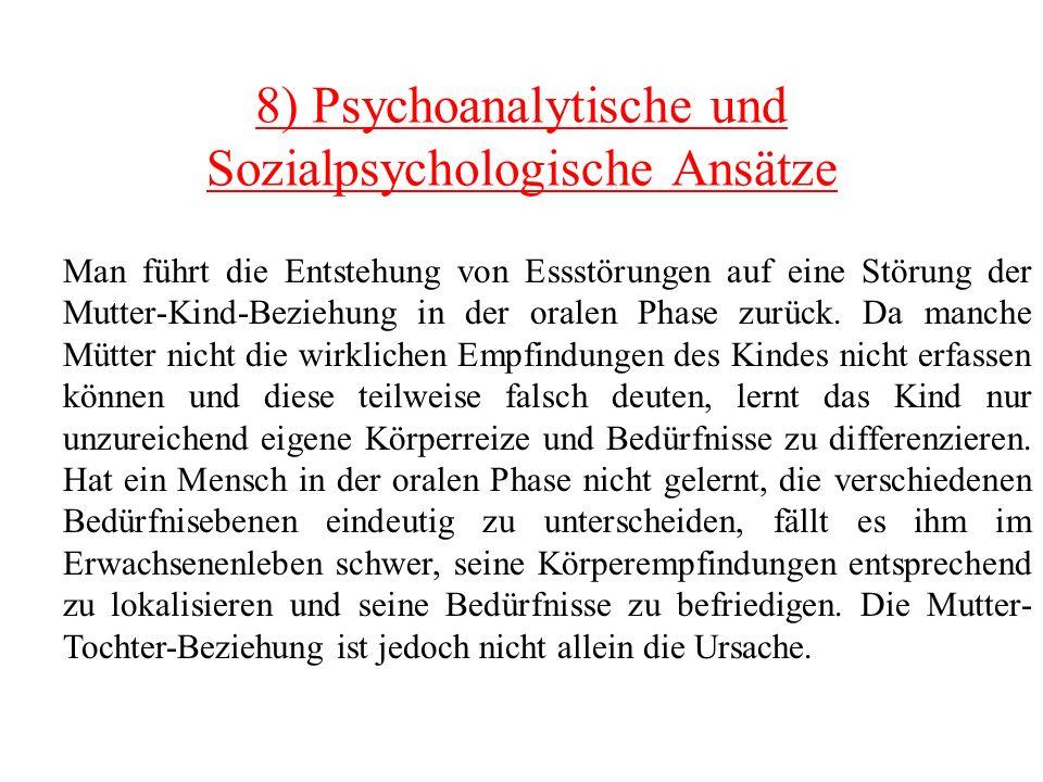 8) Psychoanalytische und Sozialpsychologische Ansätze Man führt die Entstehung von Essstörungen auf eine Störung der Mutter-Kind-Beziehung in der oral