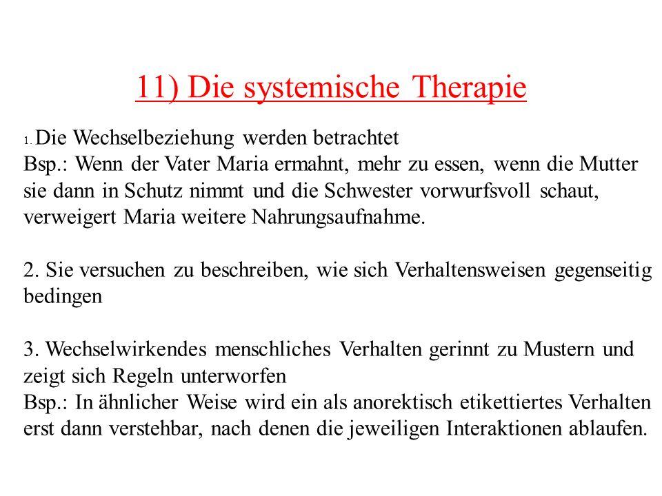 11) Die systemische Therapie 1. Die Wechselbeziehung werden betrachtet Bsp.: Wenn der Vater Maria ermahnt, mehr zu essen, wenn die Mutter sie dann in