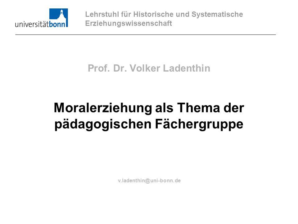 Prof. Dr. Volker Ladenthin Moralerziehung als Thema der pädagogischen Fächergruppe Lehrstuhl für Historische und Systematische Erziehungswissenschaft