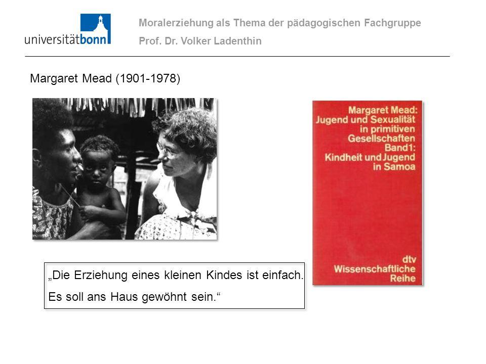 Margaret Mead (1901-1978) Die Erziehung eines kleinen Kindes ist einfach. Es soll ans Haus gewöhnt sein. Moralerziehung als Thema der pädagogischen Fa