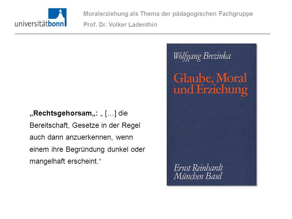 Moralerziehung als Thema der pädagogischen Fachgruppe Prof. Dr. Volker Ladenthin Rechtsgehorsam: […] die Bereitschaft, Gesetze in der Regel auch dann