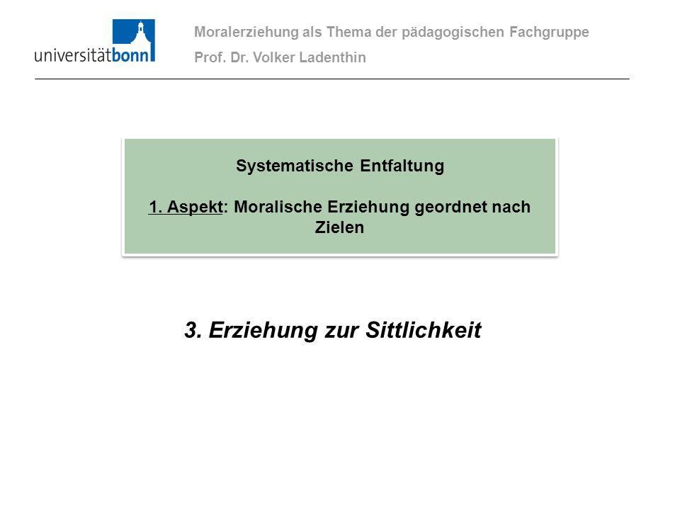 3. Erziehung zur Sittlichkeit Moralerziehung als Thema der pädagogischen Fachgruppe Prof. Dr. Volker Ladenthin Systematische Entfaltung 1. Aspekt: Mor