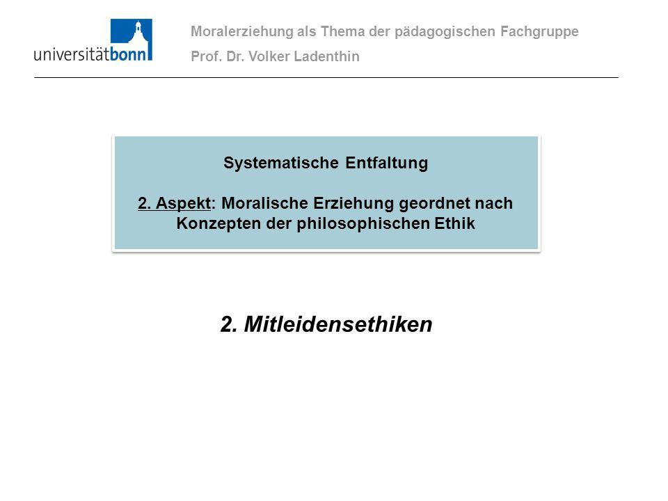 2. Mitleidensethiken Moralerziehung als Thema der pädagogischen Fachgruppe Prof. Dr. Volker Ladenthin Systematische Entfaltung 2. Aspekt: Moralische E