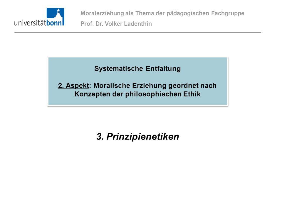 3. Prinzipienetiken Moralerziehung als Thema der pädagogischen Fachgruppe Prof. Dr. Volker Ladenthin Systematische Entfaltung 2. Aspekt: Moralische Er