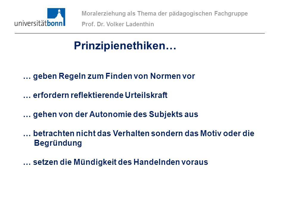 Moralerziehung als Thema der pädagogischen Fachgruppe Prof. Dr. Volker Ladenthin Prinzipienethiken… … geben Regeln zum Finden von Normen vor … erforde
