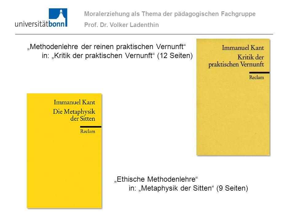 Moralerziehung als Thema der pädagogischen Fachgruppe Prof. Dr. Volker Ladenthin Methodenlehre der reinen praktischen Vernunft in: Kritik der praktisc