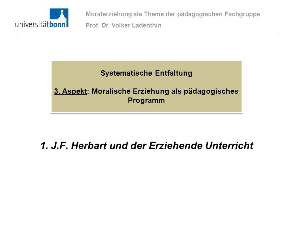 1. J.F. Herbart und der Erziehende Unterricht Moralerziehung als Thema der pädagogischen Fachgruppe Prof. Dr. Volker Ladenthin Systematische Entfaltun