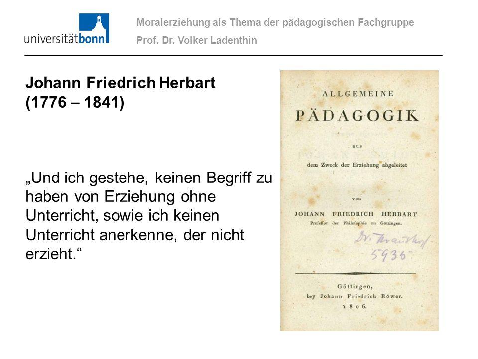 Moralerziehung als Thema der pädagogischen Fachgruppe Prof. Dr. Volker Ladenthin Johann Friedrich Herbart (1776 – 1841) Und ich gestehe, keinen Begrif