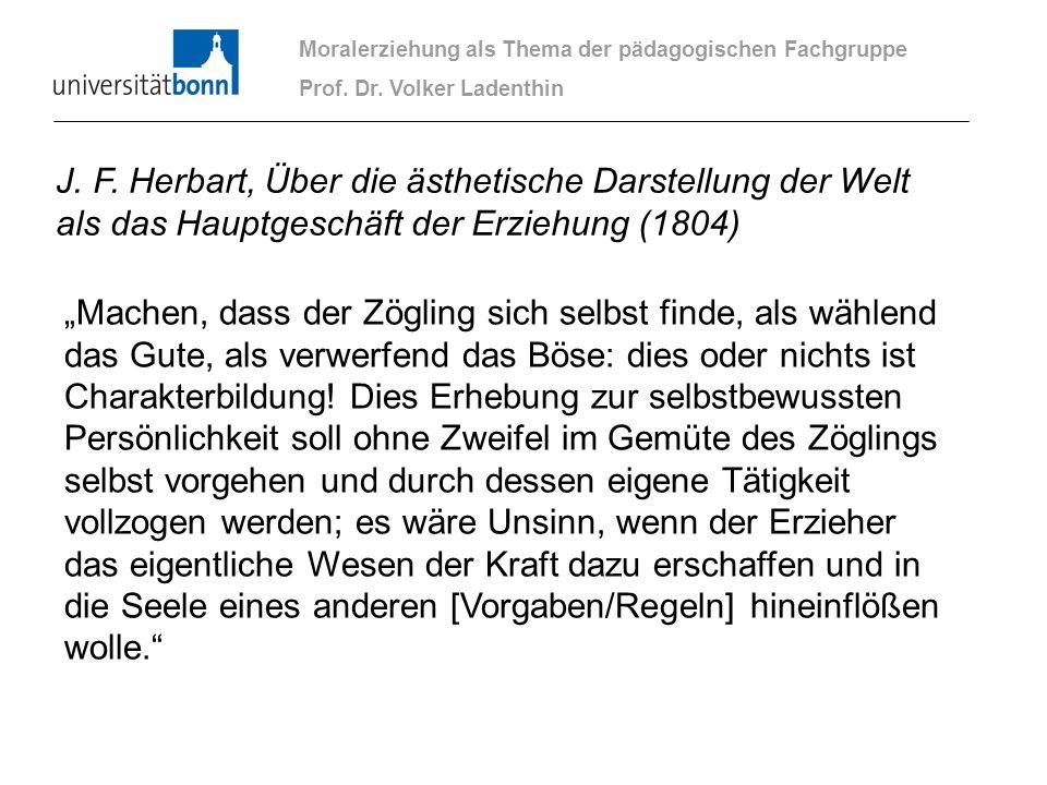 Moralerziehung als Thema der pädagogischen Fachgruppe Prof. Dr. Volker Ladenthin J. F. Herbart, Über die ästhetische Darstellung der Welt als das Haup