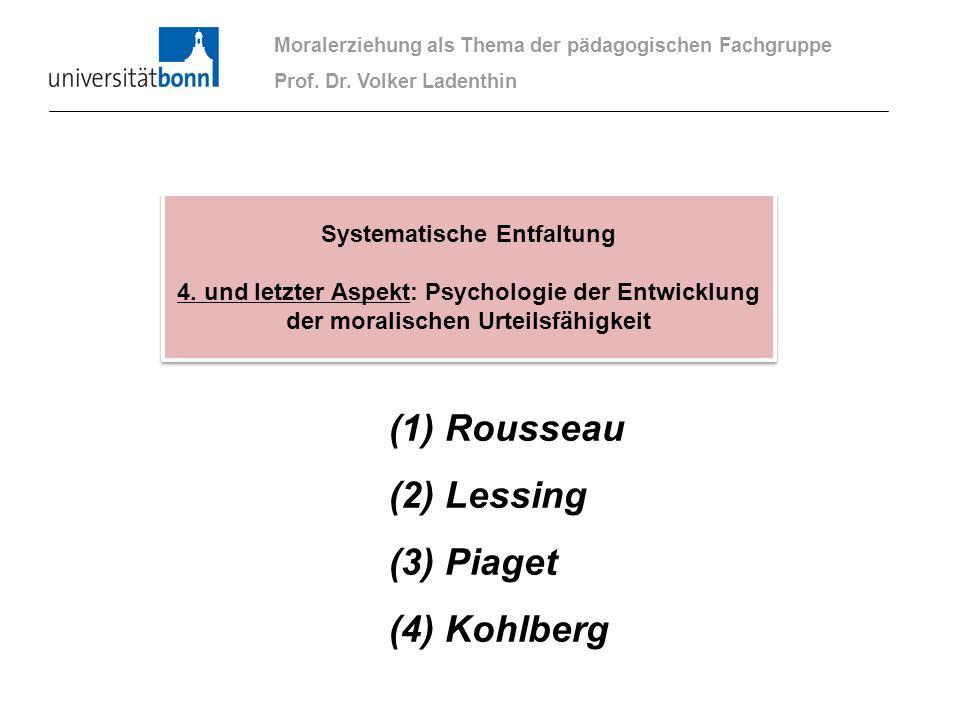 (1) Rousseau (2) Lessing (3) Piaget (4) Kohlberg Moralerziehung als Thema der pädagogischen Fachgruppe Prof. Dr. Volker Ladenthin Systematische Entfal