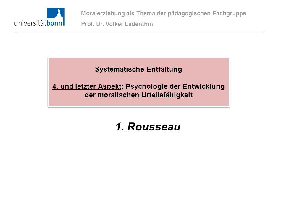 1. Rousseau Moralerziehung als Thema der pädagogischen Fachgruppe Prof. Dr. Volker Ladenthin Systematische Entfaltung 4. und letzter Aspekt: Psycholog