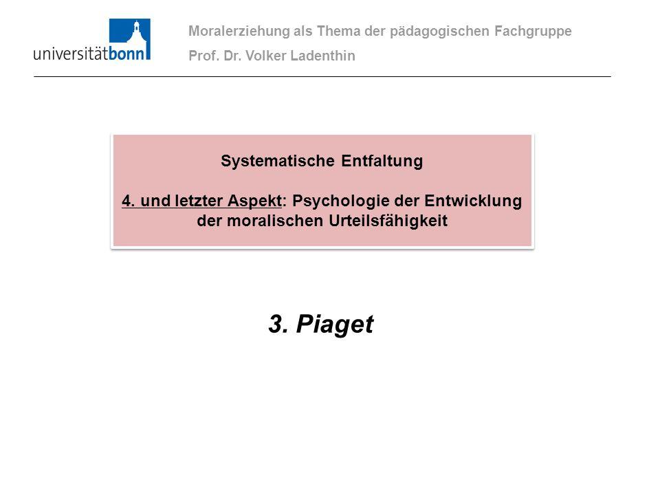 3. Piaget Moralerziehung als Thema der pädagogischen Fachgruppe Prof. Dr. Volker Ladenthin Systematische Entfaltung 4. und letzter Aspekt: Psychologie