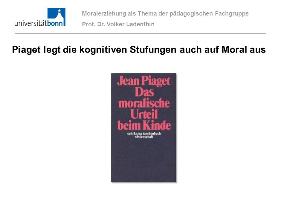 Moralerziehung als Thema der pädagogischen Fachgruppe Prof. Dr. Volker Ladenthin Piaget legt die kognitiven Stufungen auch auf Moral aus