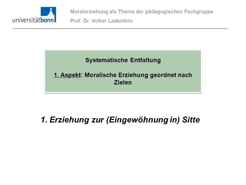1. Erziehung zur (Eingewöhnung in) Sitte Moralerziehung als Thema der pädagogischen Fachgruppe Prof. Dr. Volker Ladenthin Systematische Entfaltung 1.