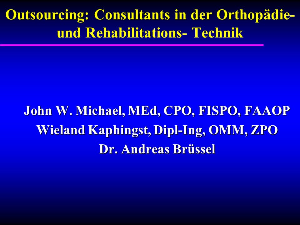 Outsourcing: Consultants in der Orthop Outsourcing: Consultants in der Orthopädie- und Rehabilitations- Technik John W. Michael, MEd, CPO, FISPO, FAAO