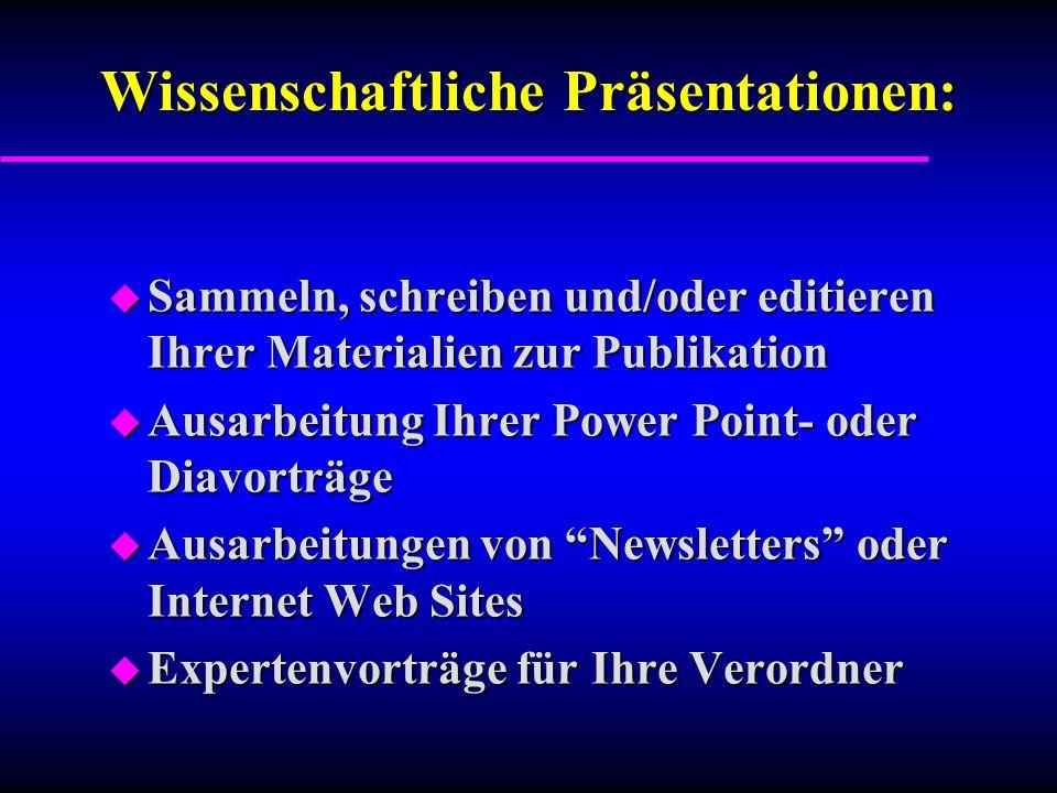 Wissenschaftliche Präsentationen: u Sammeln, schreiben und/oder editieren Ihrer Materialien zur Publikation u Ausarbeitung Ihrer Power Point- oder Diavorträge u Ausarbeitungen von Newsletters oder Internet Web Sites u Expertenvorträge für Ihre Verordner