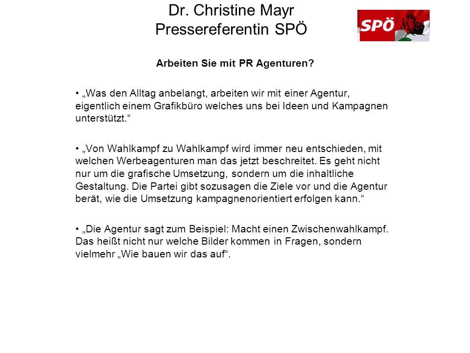Dr. Christine Mayr Pressereferentin SPÖ Arbeiten Sie mit PR Agenturen? Was den Alltag anbelangt, arbeiten wir mit einer Agentur, eigentlich einem Graf