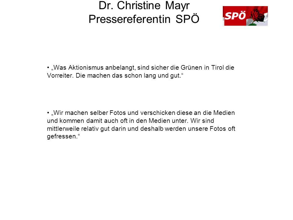 Dr. Christine Mayr Pressereferentin SPÖ Was Aktionismus anbelangt, sind sicher die Grünen in Tirol die Vorreiter. Die machen das schon lang und gut. W