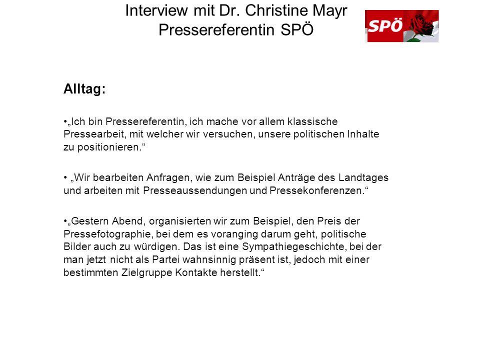 Interview mit Dr. Christine Mayr Pressereferentin SPÖ Alltag: Ich bin Pressereferentin, ich mache vor allem klassische Pressearbeit, mit welcher wir v