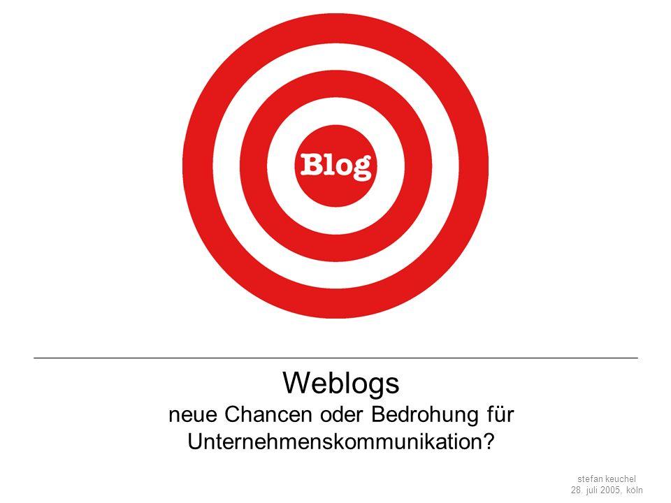 stefan keuchel 28. juli 2005, köln Weblogs neue Chancen oder Bedrohung für Unternehmenskommunikation?