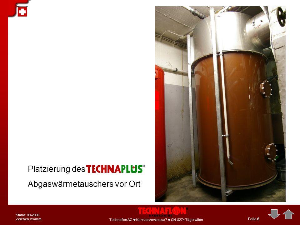 Technaflon AG Konstanzerstrasse 7 CH-8274 Tägerwilen Stand: 09-2008 Zeichen: hw/mm Folie 6 Platzierung des Abgaswärmetauschers vor Ort