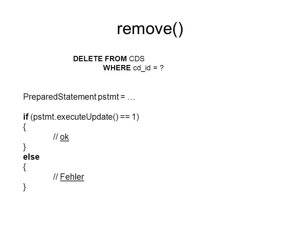 remove() DELETE FROM CDS WHERE cd_id = ? PreparedStatement pstmt = … if (pstmt.executeUpdate() == 1) { // ok } else { // Fehler }
