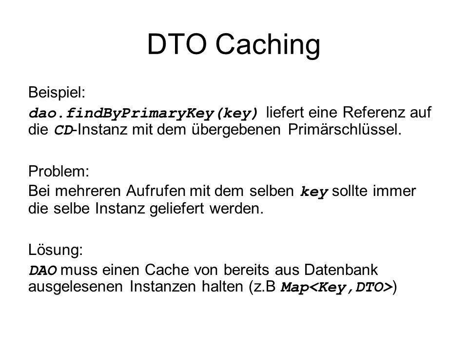 DTO Caching Beispiel: dao.findByPrimaryKey(key) liefert eine Referenz auf die CD -Instanz mit dem übergebenen Primärschlüssel. Problem: Bei mehreren A