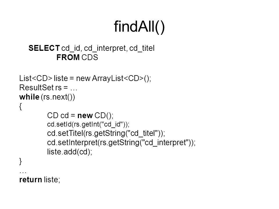 findAll() SELECT cd_id, cd_interpret, cd_titel FROM CDS List liste = new ArrayList (); ResultSet rs = … while (rs.next()) { CD cd = new CD(); cd.setId