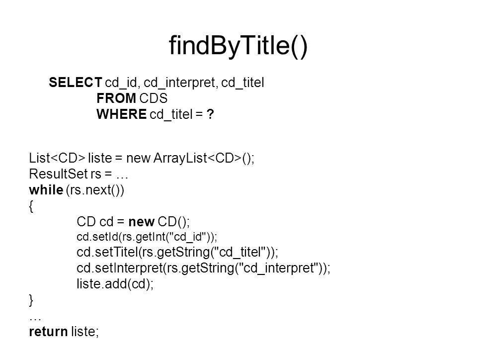 findByTitle() SELECT cd_id, cd_interpret, cd_titel FROM CDS WHERE cd_titel = ? List liste = new ArrayList (); ResultSet rs = … while (rs.next()) { CD