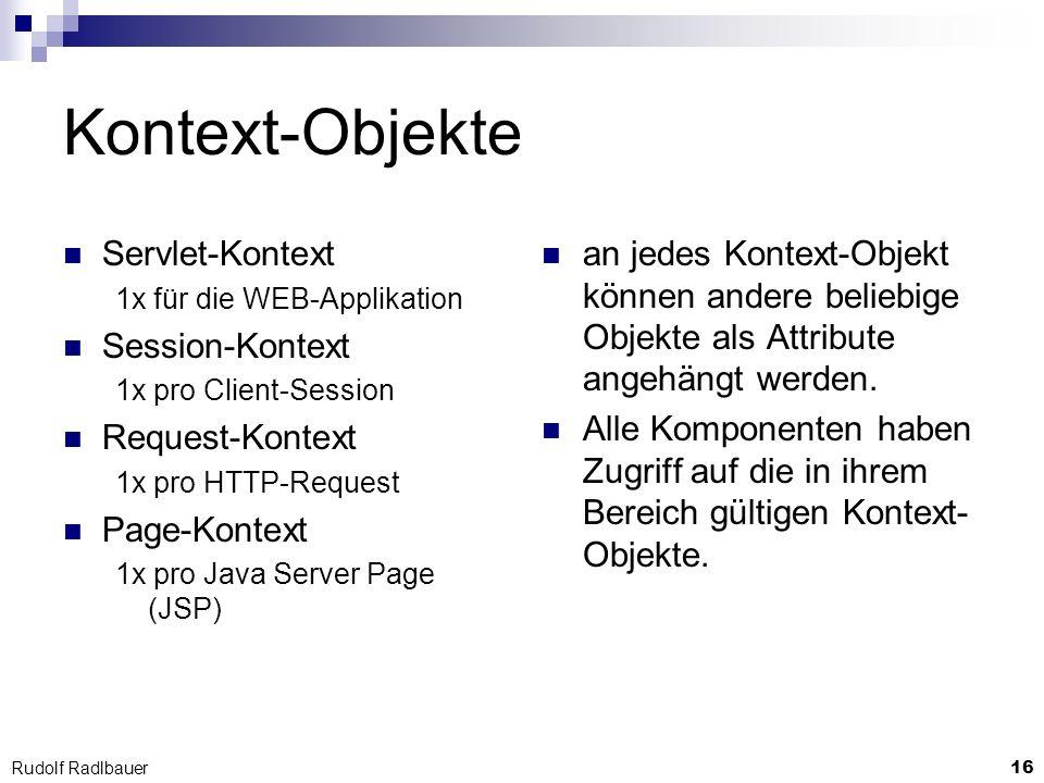 16 Rudolf Radlbauer Kontext-Objekte Servlet-Kontext 1x für die WEB-Applikation Session-Kontext 1x pro Client-Session Request-Kontext 1x pro HTTP-Reque