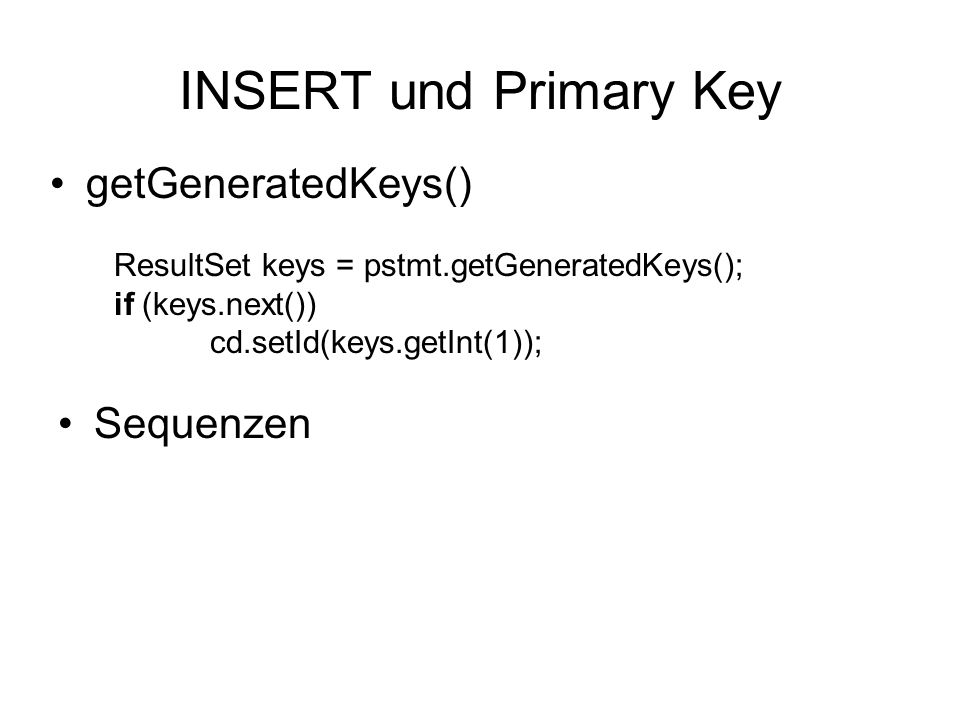 ResultSet keys = pstmt.getGeneratedKeys(); if (keys.next()) cd.setId(keys.getInt(1)); INSERT und Primary Key getGeneratedKeys() Sequenzen