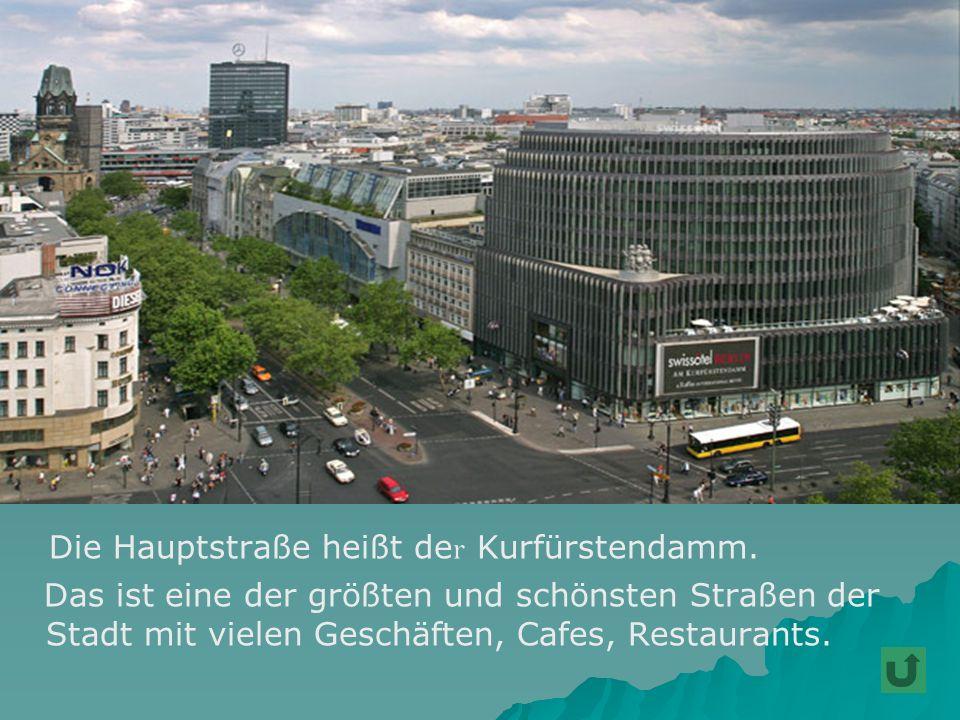 Die Hauptstraße heißt de r Kurfürstendamm. Das ist eine der größten und schönsten Straßen der Stadt mit vielen Geschäften, Cafes, Restaurants.