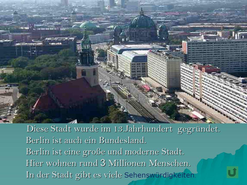 Diese Stadt wurde im 13.Jahrhundert gegründet. Diese Stadt wurde im 13.Jahrhundert gegründet. Berlin ist auch ein Bundesland. Berlin ist eine große un