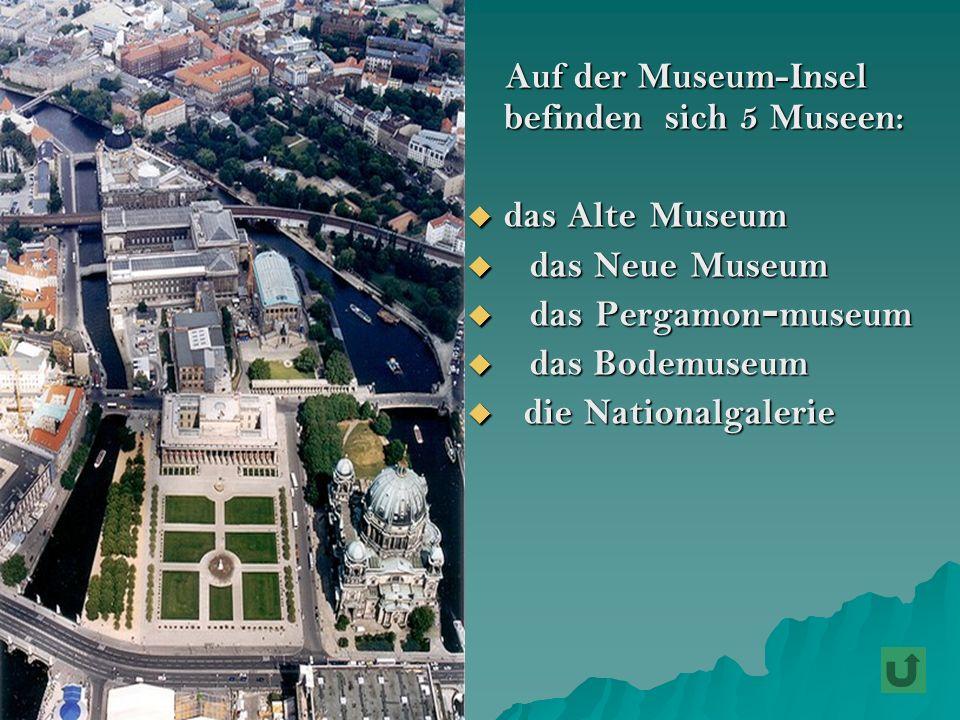 A Auf der Museum-Insel befinden sich 5 Museen: das Alte Museum d das Neue Museum as Pergamon-museum as Bodemuseum ie Nationalgalerie