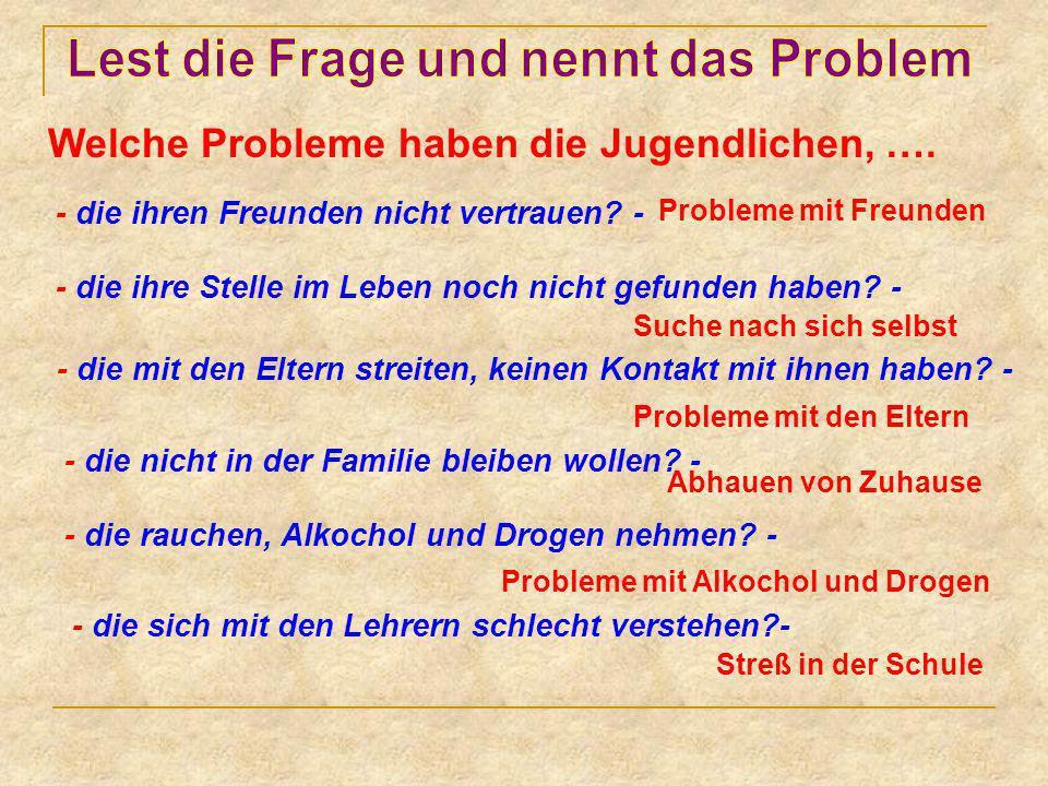 Welche Probleme haben die Jugendlichen, …. - die ihren Freunden nicht vertrauen? - Probleme mit Freunden - die ihre Stelle im Leben noch nicht gefunde