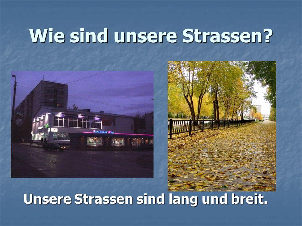 Wie sind unsere Strassen? Unsere Strassen sind lang und breit.