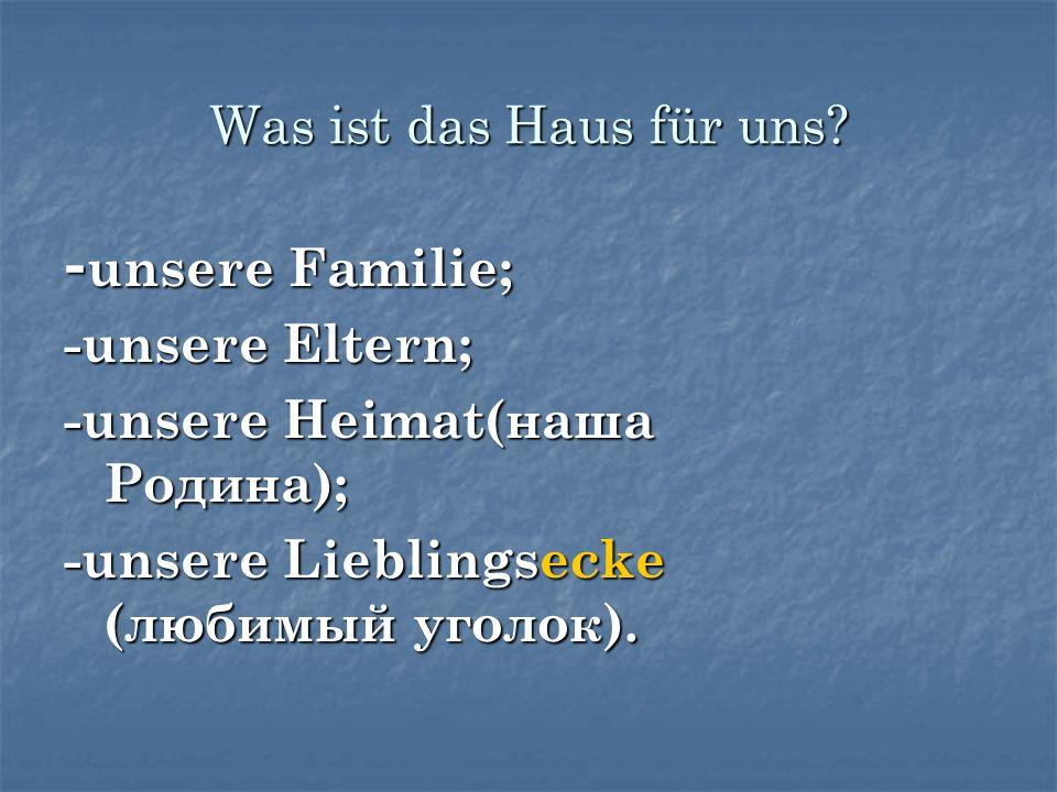 Was ist das Haus für uns? - unsere Familie; -unsere Eltern; -unsere Heimat(наша Родина); -unsere Lieblingsecke (любимый уголок).