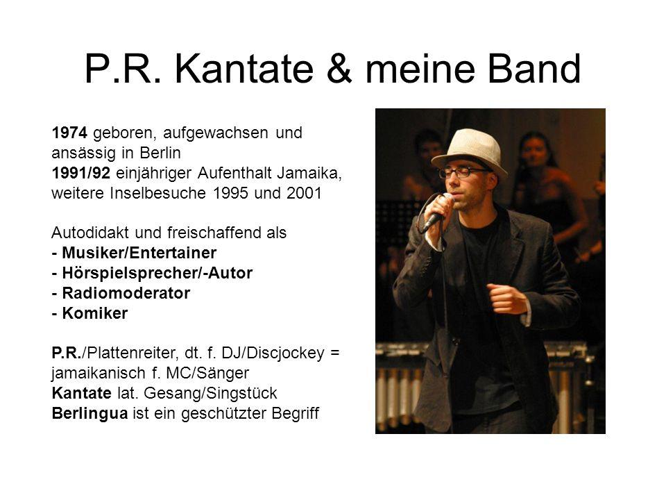 P.R. Kantate & meine Band 1974 geboren, aufgewachsen und ansässig in Berlin 1991/92 einjähriger Aufenthalt Jamaika, weitere Inselbesuche 1995 und 2001
