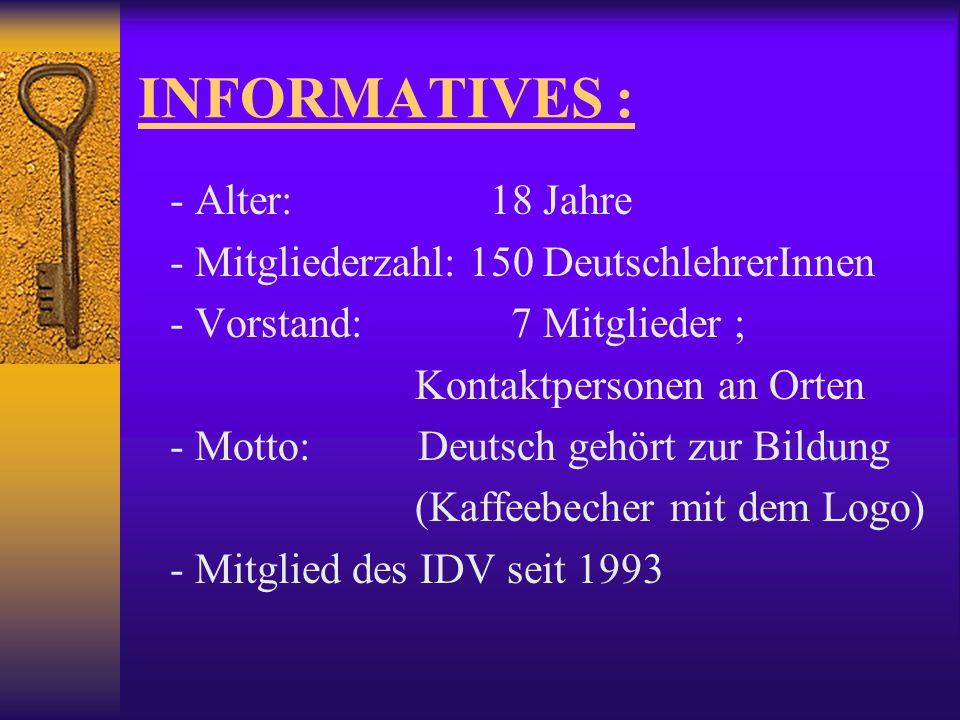 INFORMATIVES : - Alter: 18 Jahre - Mitgliederzahl: 150 DeutschlehrerInnen - Vorstand: 7 Mitglieder ; Kontaktpersonen an Orten - Motto: Deutsch gehört zur Bildung (Kaffeebecher mit dem Logo) - Mitglied des IDV seit 1993