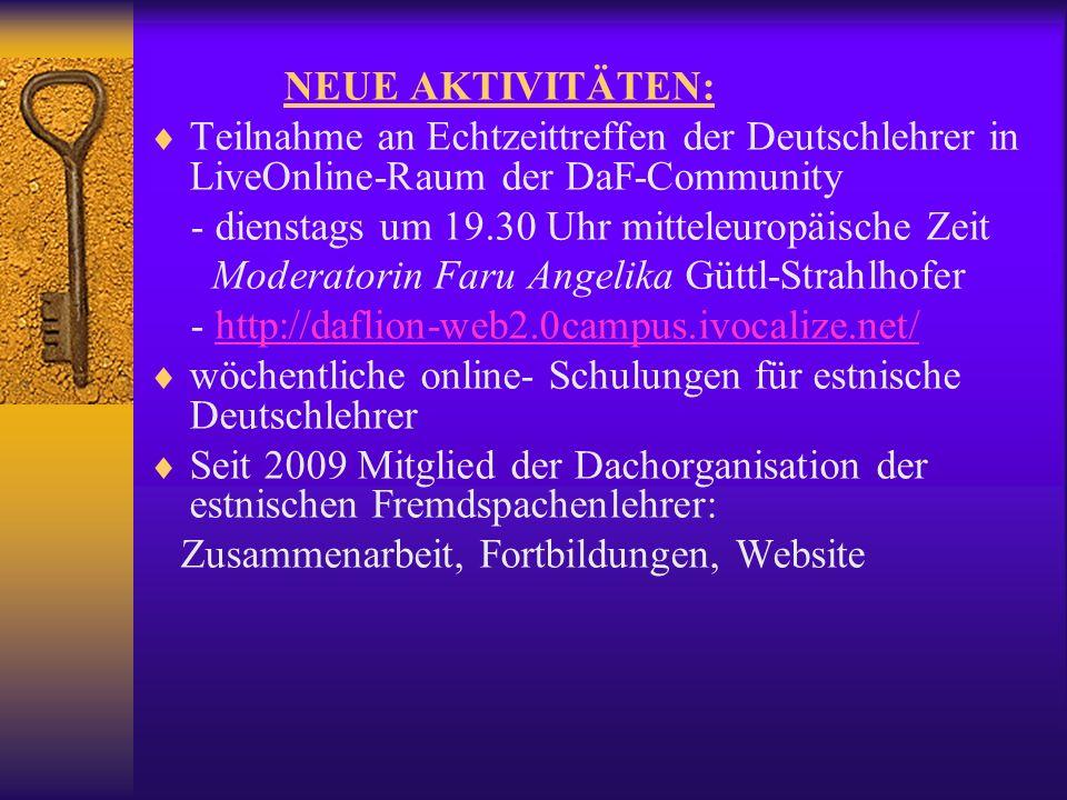 NEUE AKTIVITÄTEN: Teilnahme an Echtzeittreffen der Deutschlehrer in LiveOnline-Raum der DaF-Community - dienstags um 19.30 Uhr mitteleuropäische Zeit Moderatorin Faru Angelika Güttl-Strahlhofer - http://daflion-web2.0campus.ivocalize.net/http://daflion-web2.0campus.ivocalize.net/ wöchentliche online- Schulungen für estnische Deutschlehrer Seit 2009 Mitglied der Dachorganisation der estnischen Fremdspachenlehrer: Zusammenarbeit, Fortbildungen, Website