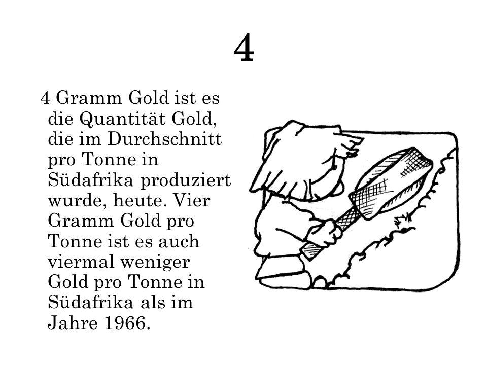 4 4 Gramm Gold ist es die Quantität Gold, die im Durchschnitt pro Tonne in Südafrika produziert wurde, heute. Vier Gramm Gold pro Tonne ist es auch vi