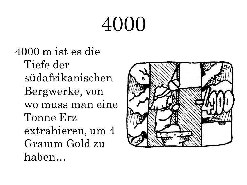 4000 4000 m ist es die Tiefe der südafrikanischen Bergwerke, von wo muss man eine Tonne Erz extrahieren, um 4 Gramm Gold zu haben…