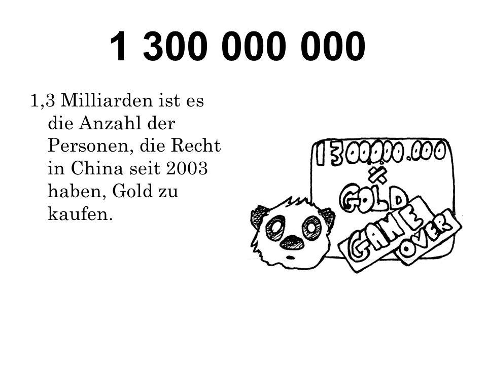 1 300 000 000 1,3 Milliarden ist es die Anzahl der Personen, die Recht in China seit 2003 haben, Gold zu kaufen.