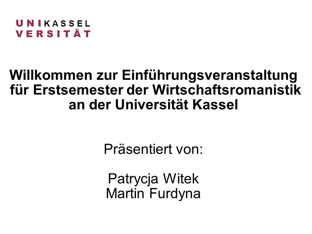 Willkommen zur Einführungsveranstaltung für Erstsemester der Wirtschaftsromanistik an der Universität Kassel Präsentiert von: Patrycja Witek Martin Fu