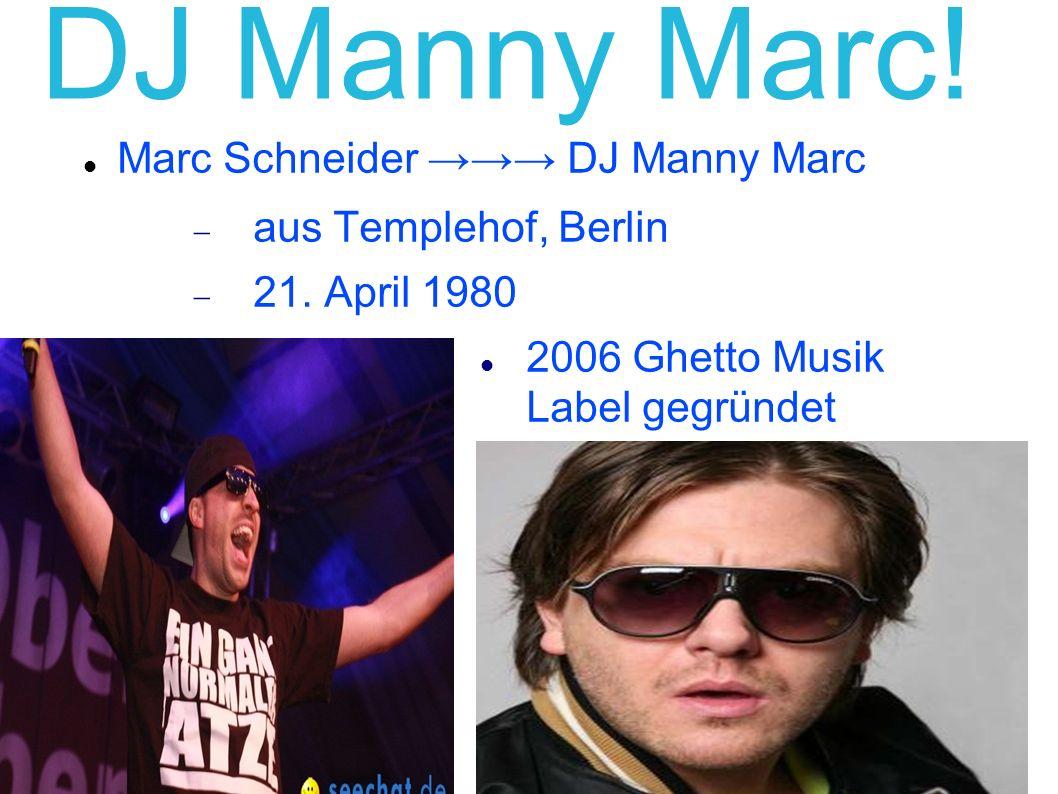 DJ Manny Marc! Marc Schneider DJ Manny Marc aus Templehof, Berlin 21. April 1980 2006 Ghetto Musik Label gegründet